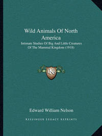 Wild Animals of North America: Intimate Studies of Big and Little Creatures of the Mammal Kingdom (1918) by Edward William Nelson
