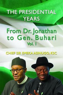 The Presidential Years: From Dr. Jonathan to Gen. Buhari, Volume 1 by Chief Sir Emeka Asinugo KSC