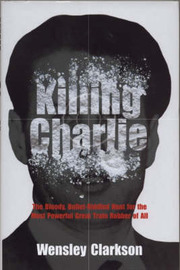 Killing Charlie: The Bloody,Bullet-riddled Hunt for the Most Powerful Great Train Robber by Wensley Clarkson