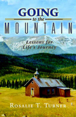 Going to the Mountain, Lessons for Life's Journey by Rosalie, T. Turner