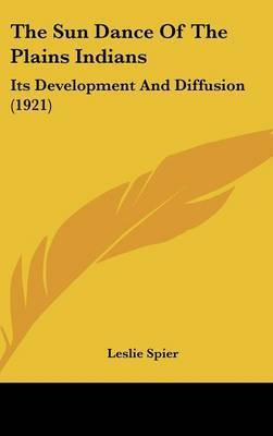 The Sun Dance of the Plains Indians: Its Development and Diffusion (1921) by Leslie Spier