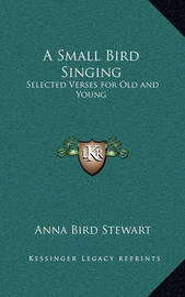 A Small Bird Singing: Selected Verses for Old and Young by Anna Bird Stewart