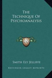 The Technique of Psychoanalysis by Smith Ely Jelliffe