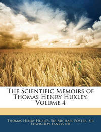 The Scientific Memoirs of Thomas Henry Huxley, Volume 4 by Edwin Ray Lankester
