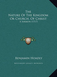 The Nature of the Kingdom or Church, of Christ the Nature of the Kingdom or Church, of Christ: A Sermon (1717) a Sermon (1717) by Benjamin Hoadly