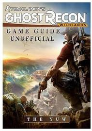 Tom Clancys Ghost Recon Wildlands Game Guide Unofficial by The Yuw