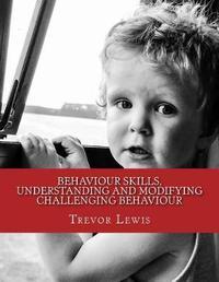 Behaviour Skills, Understanding and Modifying Challenging Behaviour by Trevor Lewis