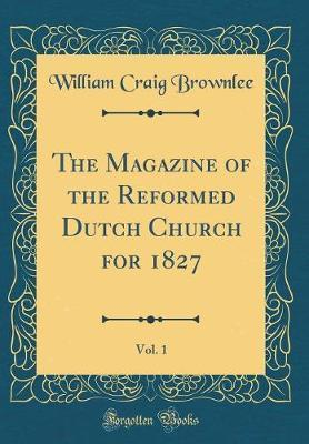 The Magazine of the Reformed Dutch Church for 1827, Vol. 1 (Classic Reprint) by William Craig Brownlee