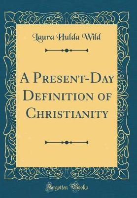A Present-Day Definition of Christianity (Classic Reprint) by Laura Hulda Wild image