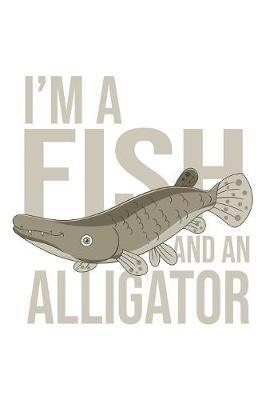I'm a Fish And An Alligator by Fishing Notebooks