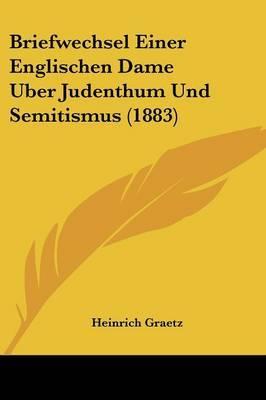Briefwechsel Einer Englischen Dame Uber Judenthum Und Semitismus (1883) by Heinrich Graetz image