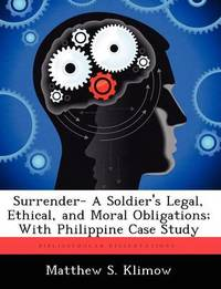 Surrender- A Soldier's Legal, Ethical, and Moral Obligations; With Philippine Case Study by Matthew S Klimow