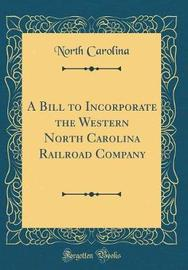 A Bill to Incorporate the Western North Carolina Railroad Company (Classic Reprint) by North Carolina image