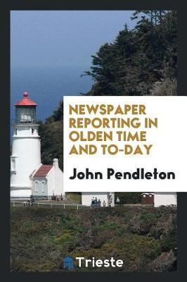 Newspaper Reporting in Olden Time and To-Day by John Pendleton