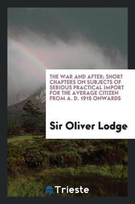 The War and After; Short Chapters on Subjects of Serious Practical Import for the Average Citizen from A. D. 1915 Onwards by Sir Oliver Lodge image
