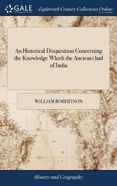An Historical Disquisition Concerning the Knowledge Which the Ancients Had of India; And the Progress of Trade with That Country Prior to the Discovery of the Passage to It by the Cape of Good Hope. with an Appendix by William Robertson image
