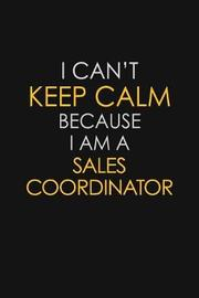 I Can't Keep Calm Because I Am A Sales Coordinator by Blue Stone Publishers image