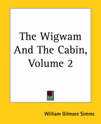 The Wigwam And The Cabin, Volume 2 by William Gilmore Simms