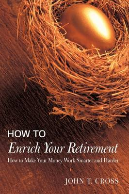 How to Enrich Your Retirement: How to Make Your Money Work Smarter and Harder by John T Cross
