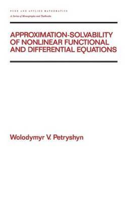 Approximation-solvability of Nonlinear Functional and Differential Equations by Wolodymyr V. Petryshyn