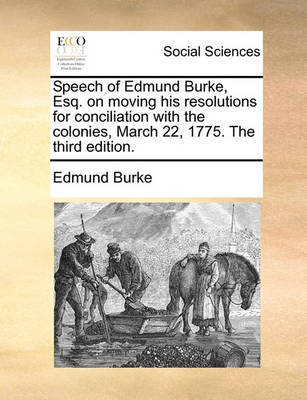 Speech of Edmund Burke, Esq. on Moving His Resolutions for Conciliation with the Colonies, March 22, 1775. the Third Edition. by Edmund Burke