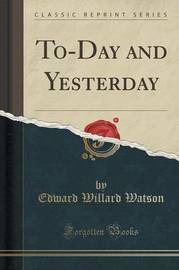 To-Day and Yesterday (Classic Reprint) by Edward Willard Watson image