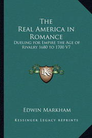 The Real America in Romance: Dueling for Empire the Age of Rivalry 1680 to 1700 V7 by Edwin Markham