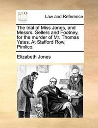 The Trial of Miss Jones, and Messrs. Sellers and Footney, for the Murder of Mr. Thomas Yates. at Stafford Row, Pimlico by Elizabeth Jones