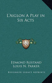 L'Aiglon a Play in Six Acts by Edmond Rostand