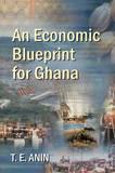 An Economic Blueprint for Ghana by T. E. Anin