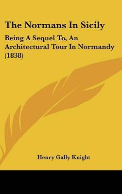 The Normans In Sicily: Being A Sequel To, An Architectural Tour In Normandy (1838) by Henry Gally Knight image