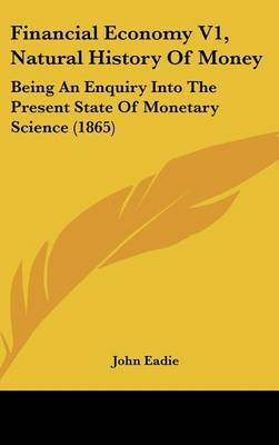 Financial Economy V1, Natural History Of Money: Being An Enquiry Into The Present State Of Monetary Science (1865) by John Eadie image