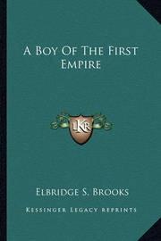 A Boy of the First Empire a Boy of the First Empire by Elbridge S. Brooks