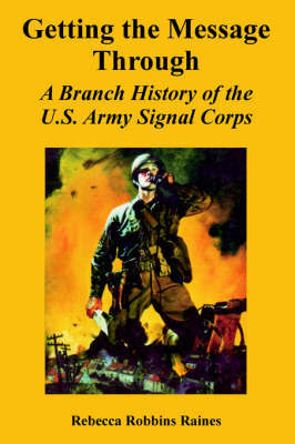 Getting the Message Through: A Branch History of the U.S. Army Signal Corps by Rebecca, Robbins Raines