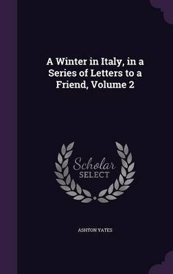 A Winter in Italy, in a Series of Letters to a Friend, Volume 2 by Ashton Yates image