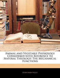 Animal and Vegetable Physiology Considered with Reference to Natural Theology: The Mechanical Functions by Peter Mark Roget