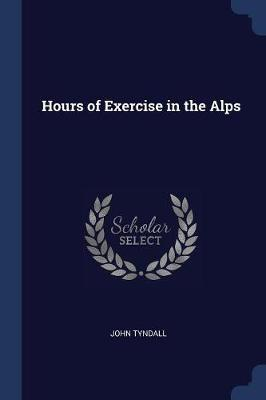 Hours of Exercise in the Alps by John Tyndall