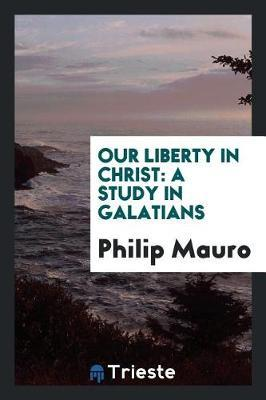 Our Liberty in Christ by Philip Mauro image