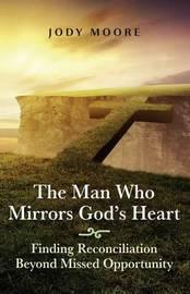 The Man Who Mirrors God's Heart by Jody Moore
