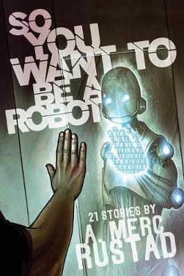 So You Want to Be a Robot and Other Stories by A Merc Rustad image