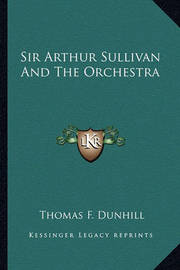 Sir Arthur Sullivan and the Orchestra by Thomas F. Dunhill
