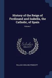 History of the Reign of Ferdinand and Isabella, the Catholic, of Spain; Volume 1 by William Hickling Prescott