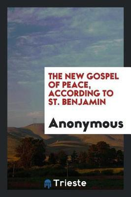 The New Gospel of Peace, According to St. Benjamin by * Anonymous
