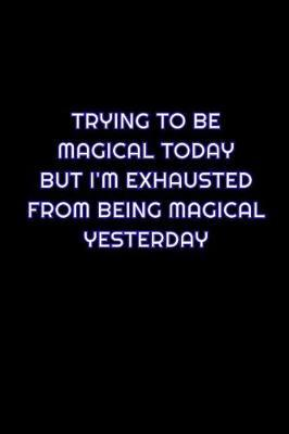 Trying To Be Magical Today But I'm Exhausted From Being Magical Yesterday by Simply Career Notebooks