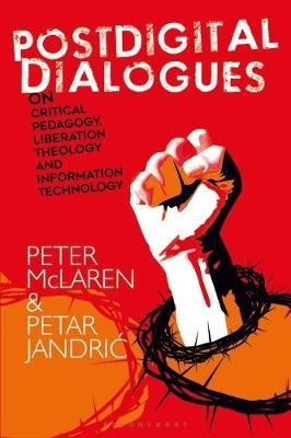 Postdigital Dialogues on Critical Pedagogy, Liberation Theology and Information Technology by Peter McLaren