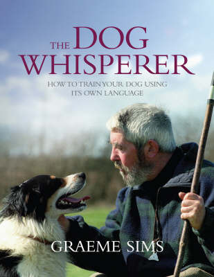 The Dog Whisperer: How to Train Your Dog Using Its Own Language by Graeme Sims