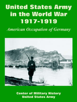 United States Army in the World War, 1917-1919: American Occupation of Germany by Of Military History Center of Military History