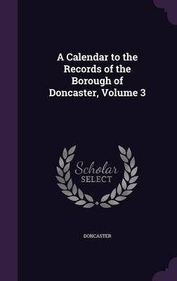 A Calendar to the Records of the Borough of Doncaster, Volume 3 by Doncaster