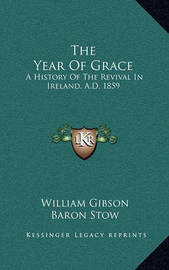 The Year of Grace: A History of the Revival in Ireland, A.D. 1859 by William Gibson