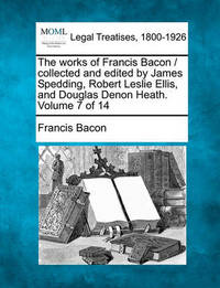 The Works of Francis Bacon / Collected and Edited by James Spedding, Robert Leslie Ellis, and Douglas Denon Heath. Volume 7 of 14 by Francis Bacon